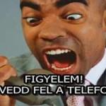 FIGYELEM! NE VEDD FEL A TELEFONT!