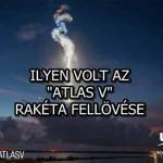"""ILYEN VOLT AZ """"ATLAS V"""" RAKÉTA FELLÖVÉSE"""