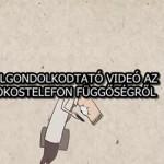 ELGONDOLKODTATÓ VIDEÓ AZ OKOSTELEFON FÜGGŐSÉGRŐL