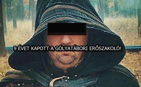 9 ÉVET KAPOTT A GÓLYATÁBORI ERŐSZAKOLÓ!