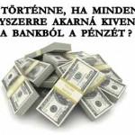 MI TÖRTÉNNE, HA MINDENKI EGYSZERRE AKARNÁ KIVENNI A BANKBÓL A PÉNZÉT?