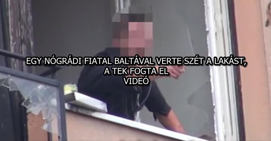 EGY NÓGRÁDI FIATAL BALTÁVAL VERTE SZÉT A LAKÁST, A TEK FOGTA EL - VIDEÓ