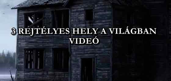 3 REJTÉLYES HELY A VILÁGBAN - VIDEÓ