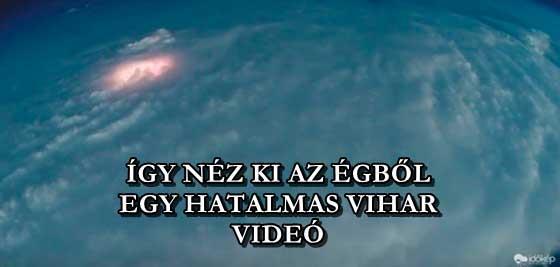 ÍGY NÉZ KI AZ ÉGBŐL EGY HATALMAS VIHAR - VIDEÓ