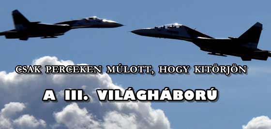 CSAK PERCEKEN MÚLOTT, HOGY KITÖRJÖN A III. VILÁGHÁBORÚ!