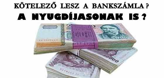 MINDENKINEK KÖTELEZŐ LESZ A BANKSZÁMLA? A NYUGDÍJASOKNAK IS?