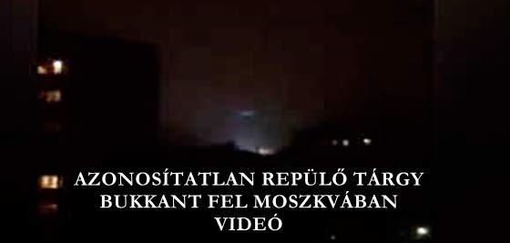 AZONOSÍTATLAN REPÜLŐ TÁRGY BUKKANT FEL MOSZKVÁBAN - VIDEÓ