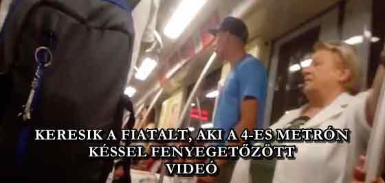 KERESIK A FIATALT, AKI A 4-ES METRÓN KÉSSEL FENYEGETŐZÖTT - VIDEÓ