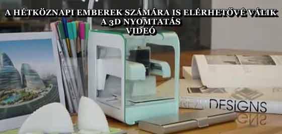 A HÉTKÖZNAPI EMBEREK SZÁMÁRA IS ELÉRHETŐVÉ VÁLIK A 3D NYOMTATÁS - VIDEÓ
