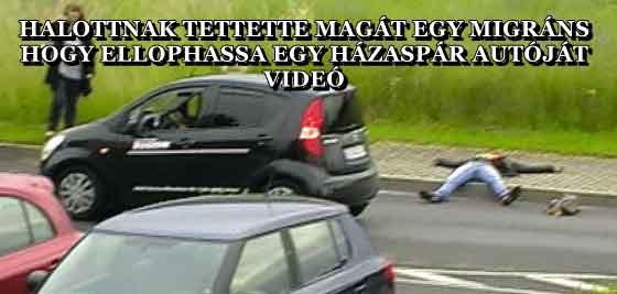 HALOTTNAK TETTETTE MAGÁT EGY MIGRÁNS, HOGY ELLOPHASSA EGY HÁZASPÁR AUTÓJÁT - VIDEÓ