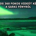 CSODÁLATOS 360 FOKOS VIDEÓT KÉSZÍTETTEK A SARKI FÉNYRŐL