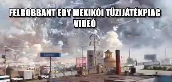 FELROBBANT EGY MEXIKÓI TŰZIJÁTÉKPIAC - VIDEÓ