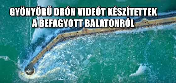 GYÖNYÖRŰ DRÓN VIDEÓT KÉSZÍTETTEK A BEFAGYOTT BALATONRÓL