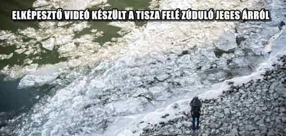 ELKÉPESZTŐ VIDEÓ KÉSZÜLT A TISZA FELÉ ZÚDULÓ JEGES ÁRRÓL