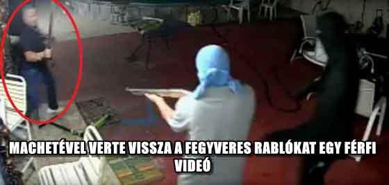 MACHETÉVEL VERTE VISSZA A FEGYVERES RABLÓKAT EGY FÉRFI - VIDEÓ
