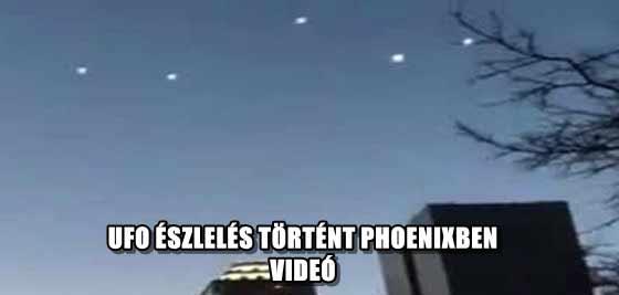 UFO ÉSZLELÉS TÖRTÉNT PHOENIXBEN - VIDEÓ