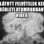 EDDIG NEM LÁTOTT FELVÉTELEK KERÜLTEK ELŐ, AZ USA KÍSÉRLETI ATOMROBBANTÁSAIRÓL- VIDEÓ