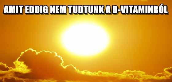 AMIT EDDIG NEM TUDTUNK A D-VITAMINRÓL